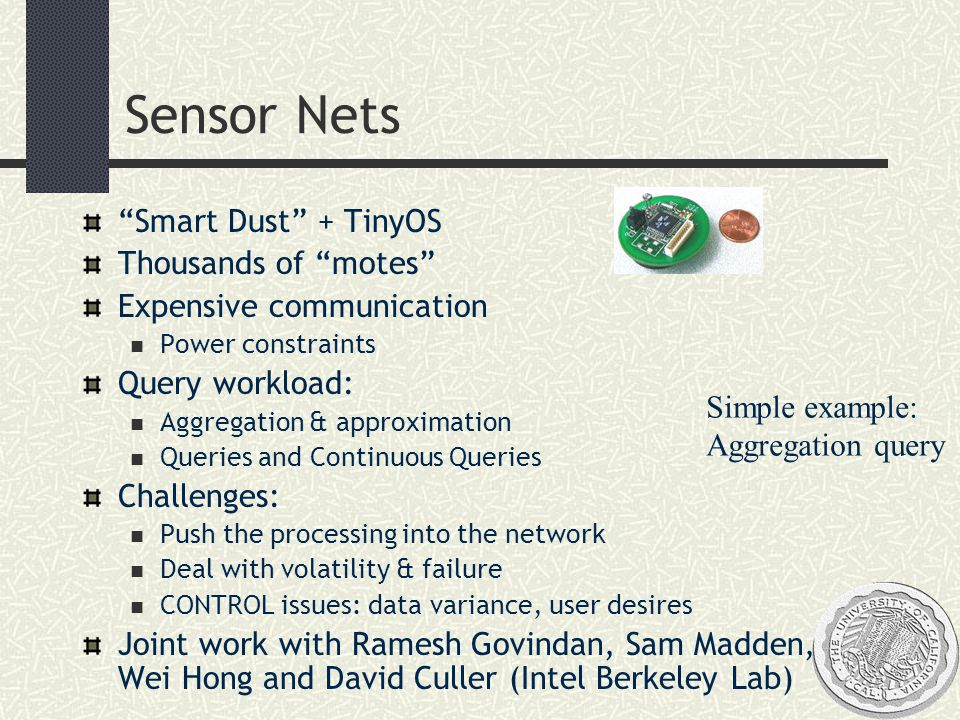 Sensor Nets Smart Dust + TinyOS Thousands of motes Expensive communication Power constraints Query workload: Aggregation & approximation Queries and Continuous Queries Challenges: Push the processing into the network Deal with volatility & failure CONTROL issues: data variance, user desires Joint work with Ramesh Govindan, Sam Madden, Wei Hong and David Culler (Intel Berkeley Lab) Simple example: Aggregation query