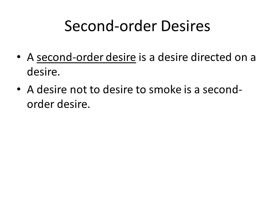 First-order Desires A first-order desire is a desire directed on an object or a state of affairs.
