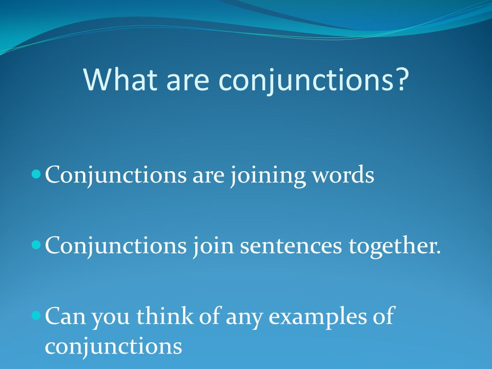 What are conjunctions? Conjunctions are joining words Conjunctions join sentences together. Can you think of any examples of conjunctions