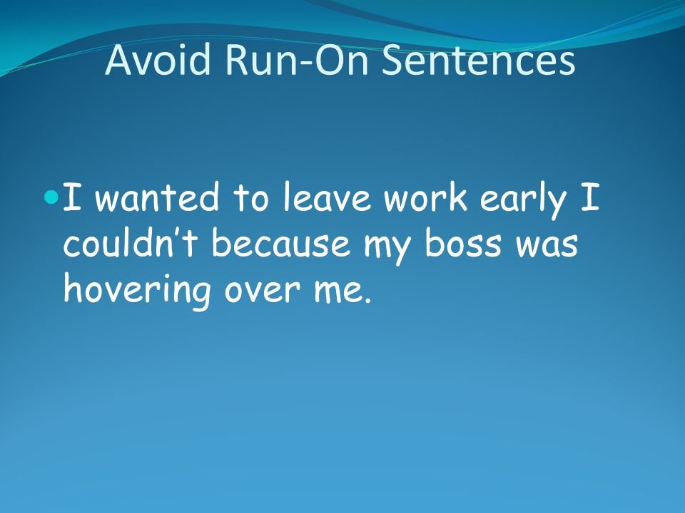 Avoid Run-On Sentences I wanted to leave work early I couldn't because my boss was hovering over me.