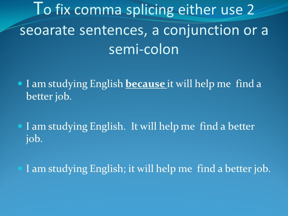 T o fix comma splicing either use 2 seoarate sentences, a conjunction or a semi-colon I am studying English because it will help me find a better job.