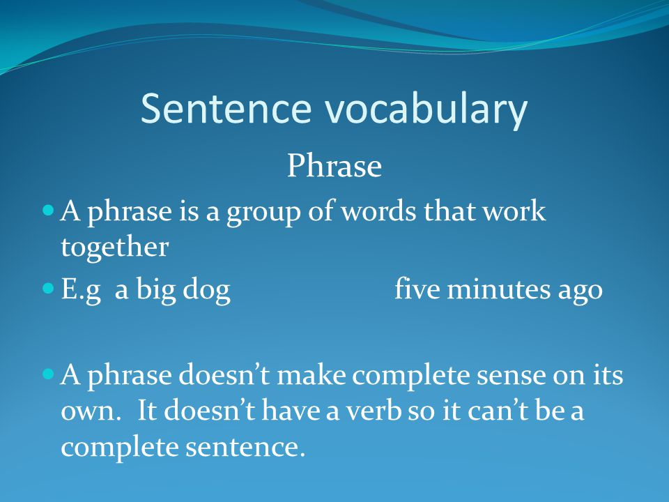 Sentence vocabulary Phrase A phrase is a group of words that work together E.g a big dog five minutes ago A phrase doesn't make complete sense on its