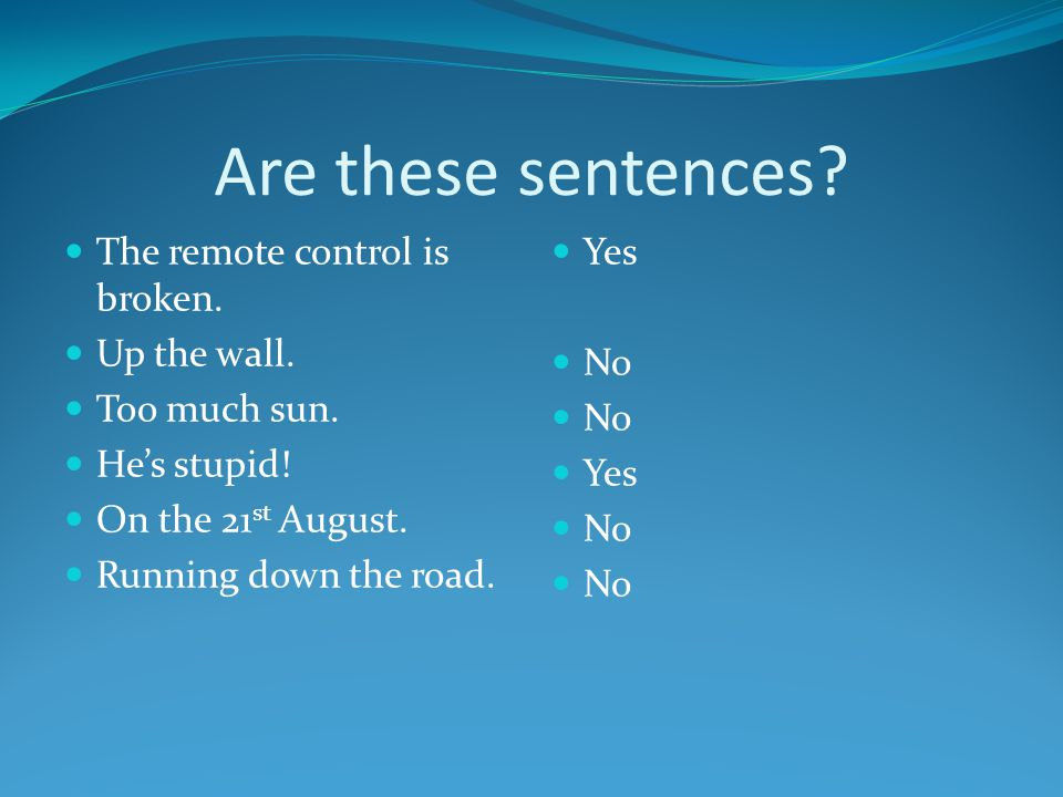 What does a sentence need.A subject. Every sentence must have a subject.
