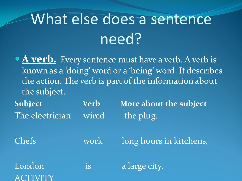 What else does a sentence need? A verb. Every sentence must have a verb. A verb is known as a 'doing' word or a 'being' word. It describes the action.