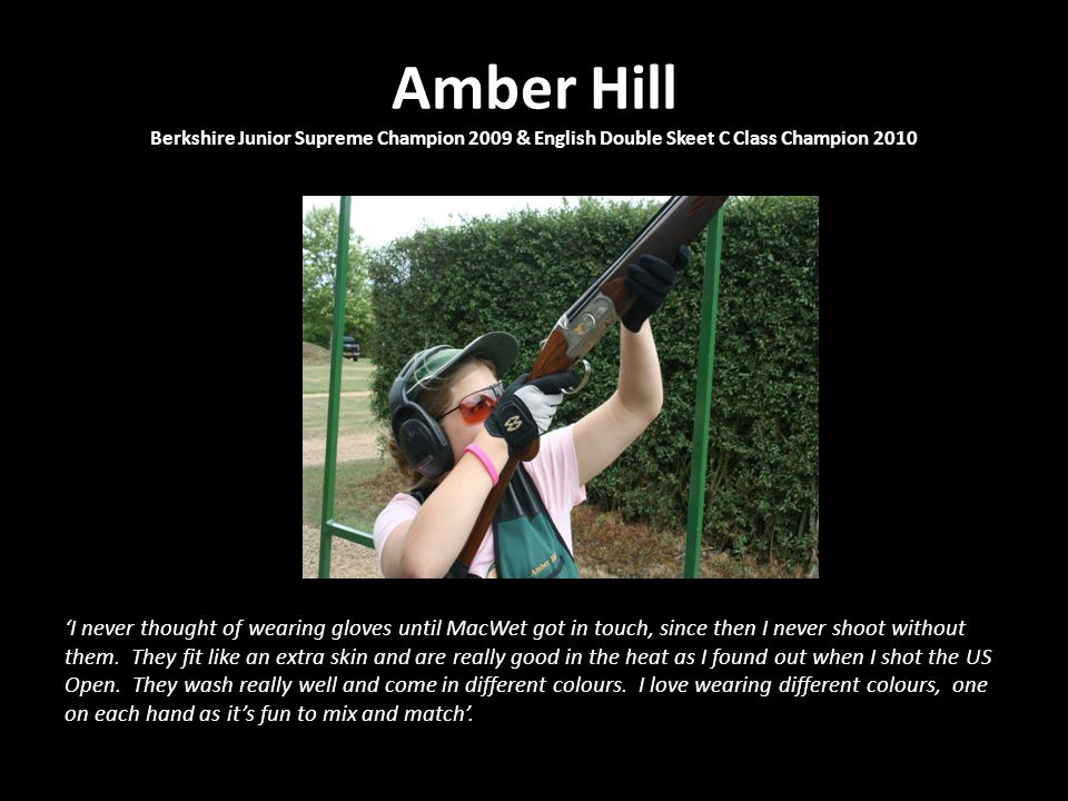 Amber Hill Berkshire Junior Supreme Champion 2009 & English Double Skeet C Class Champion 2010 'I never thought of wearing gloves until MacWet got in touch, since then I never shoot without them.
