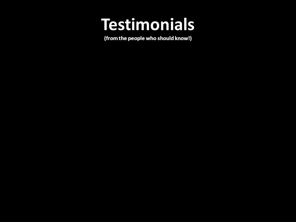 Testimonials (from the people who should know!)