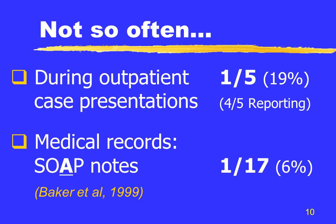10 Not so often...  During outpatient1/5 (19%) case presentations (4/5 Reporting)  Medical records: SOAP notes1/17 (6%) (Baker et al, 1999)