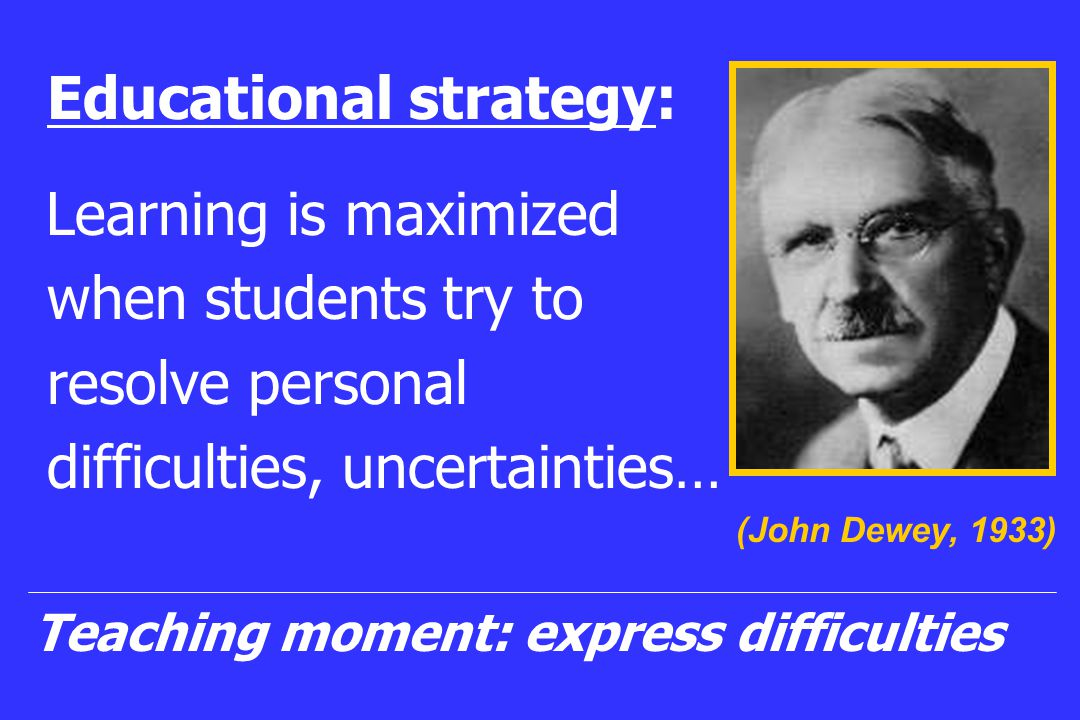Educational strategy: Learning is maximized when students try to resolve personal difficulties, uncertainties… (John Dewey, 1933) Teaching moment: express difficulties