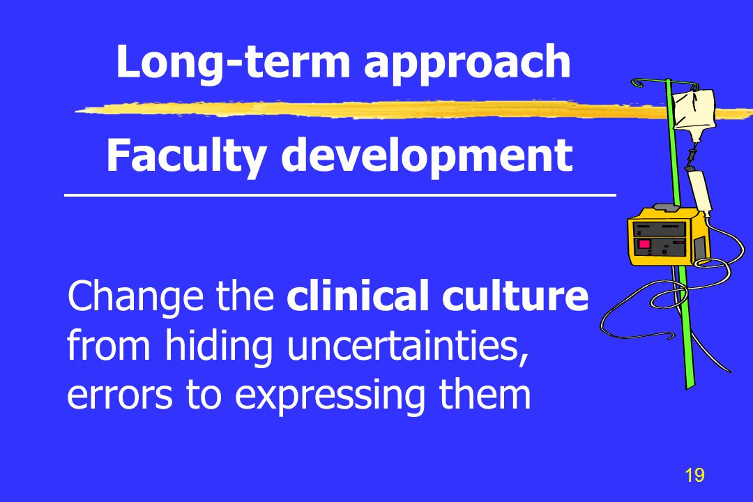19 Long-term approach Faculty development Change the clinical culture from hiding uncertainties, errors to expressing them