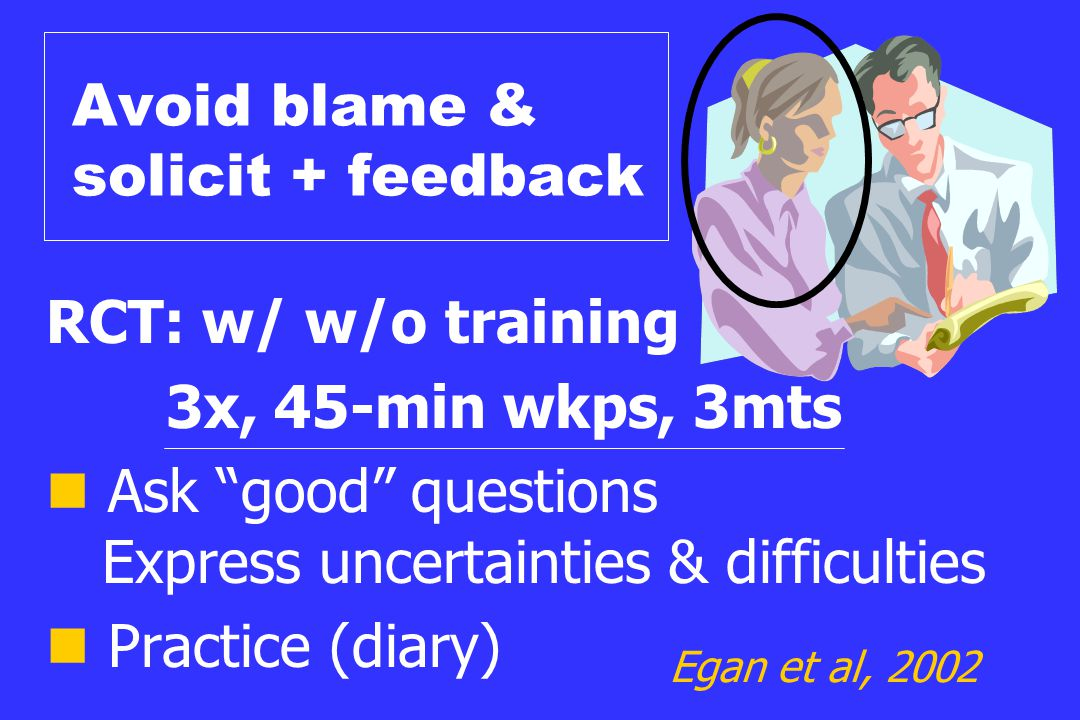 """Avoid blame & solicit + feedback RCT: w/ w/o training 3x, 45-min wkps, 3mts Ask """"good"""" questions Express uncertainties & difficulties Practice (diary)"""
