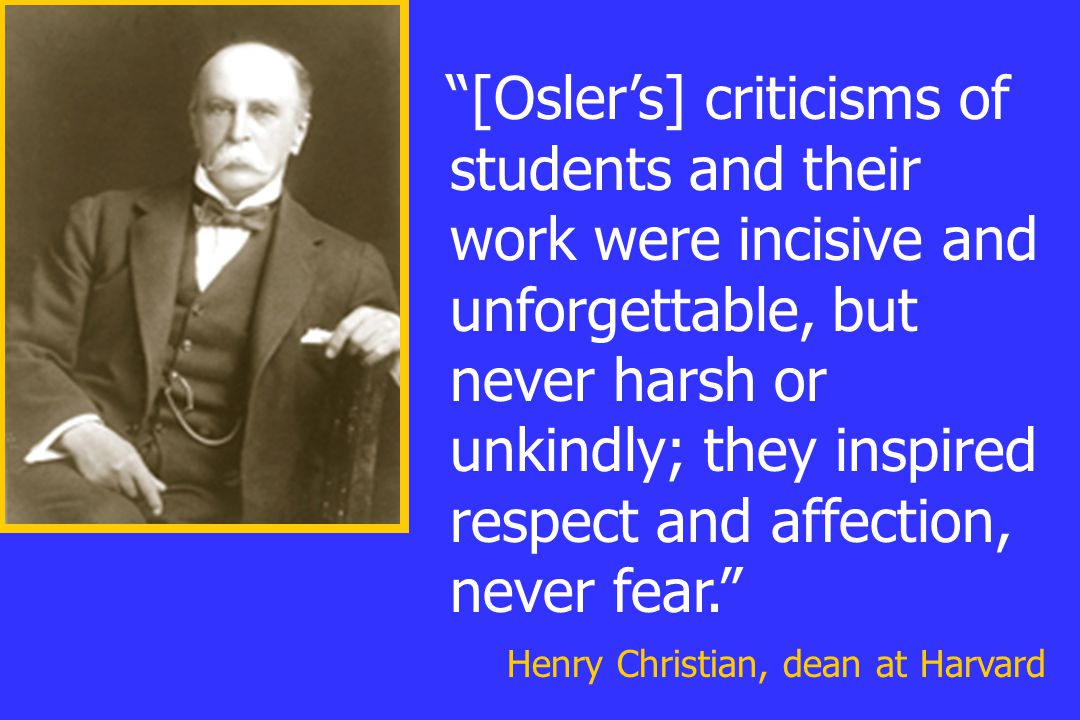"""""""[Osler's] criticisms of students and their work were incisive and unforgettable, but never harsh or unkindly; they inspired respect and affection, ne"""