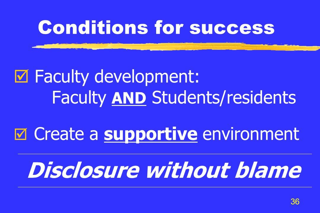 36 Conditions for success þ Faculty development: Faculty AND Students/residents þ Create a supportive environment Disclosure without blame