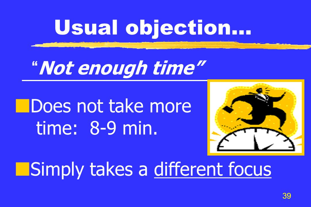 """39 Usual objection… """"Not enough time"""" Does not take more time: 8-9 min. Simply takes a different focus"""