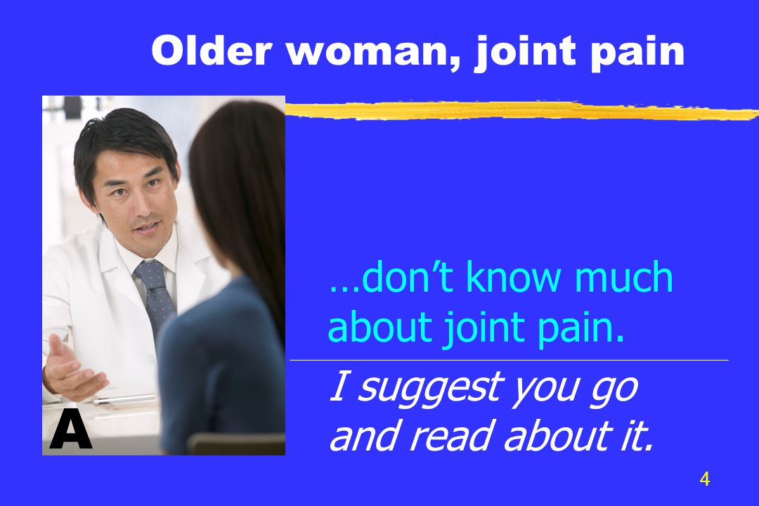 4 Older woman, joint pain …don't know much about joint pain. I suggest you go and read about it. A