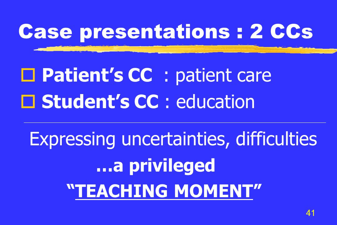 41 Case presentations : 2 CCs o Patient's CC : patient care o Student's CC : education Expressing uncertainties, difficulties …a privileged TEACHING MOMENT