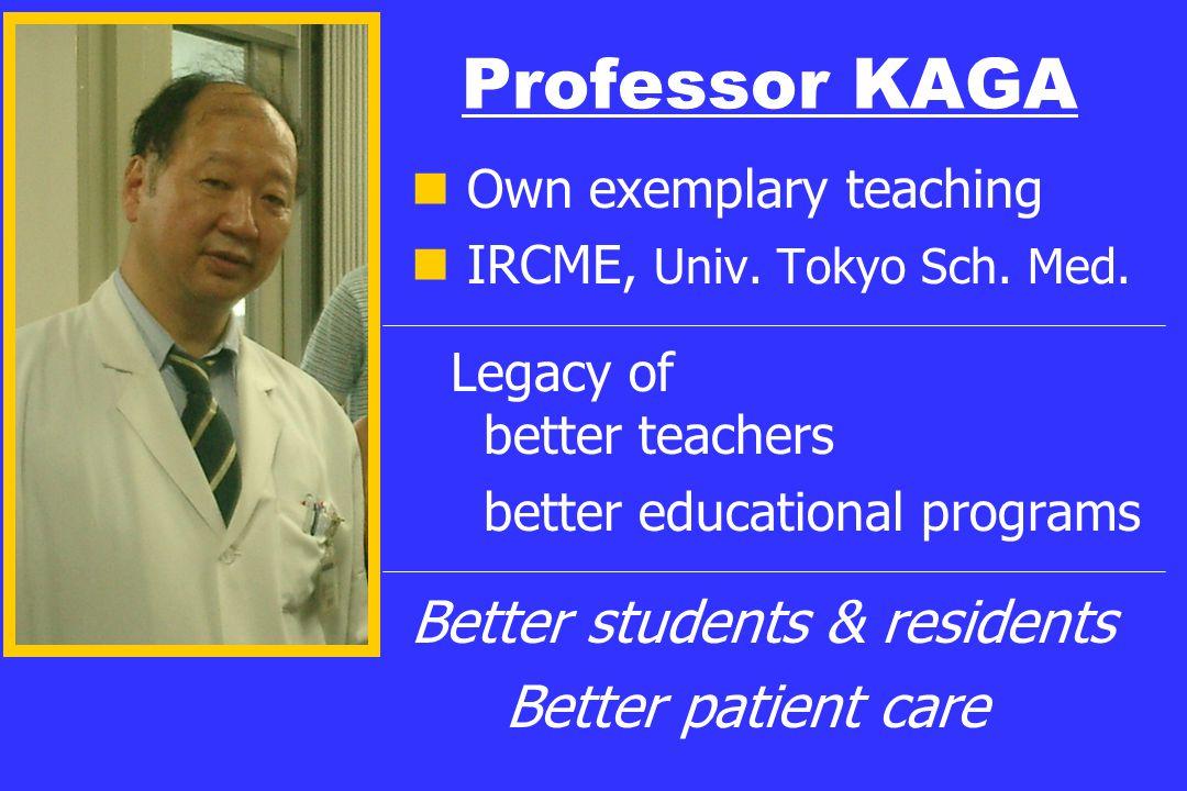 Professor KAGA Own exemplary teaching IRCME, Univ. Tokyo Sch. Med. Legacy of better teachers better educational programs Better students & residents B