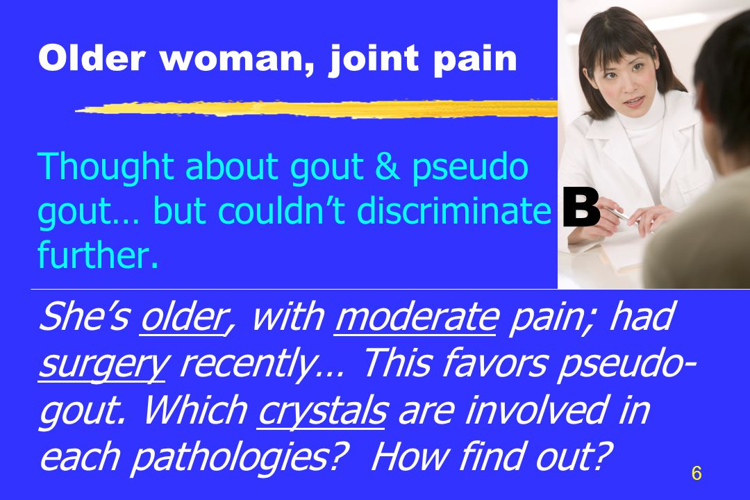 6 Older woman, joint pain Thought about gout & pseudo gout… but couldn't discriminate further.