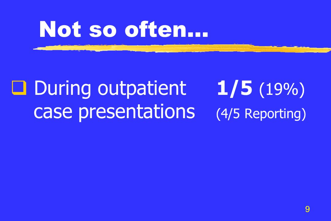 9 Not so often...  During outpatient1/5 (19%) case presentations (4/5 Reporting)