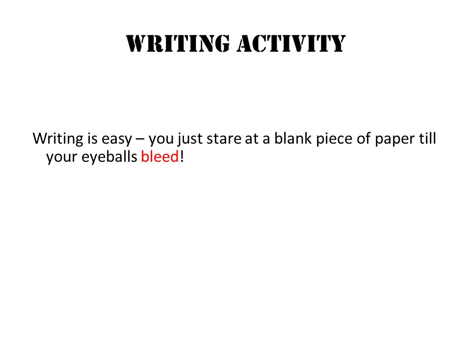 Writing ACTIVITY Writing is easy – you just stare at a blank piece of paper till your eyeballs bleed!