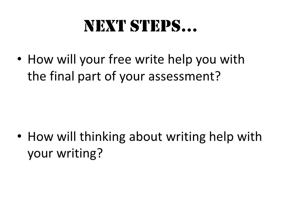 NEXT STEPS… How will your free write help you with the final part of your assessment.