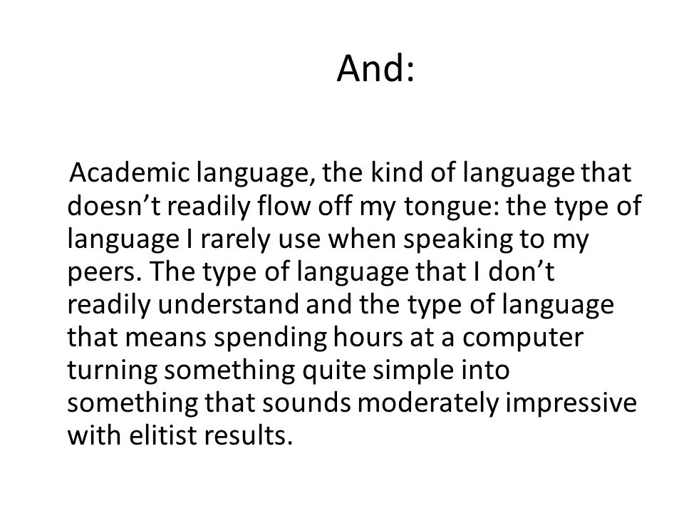 And: Academic language, the kind of language that doesn't readily flow off my tongue: the type of language I rarely use when speaking to my peers.