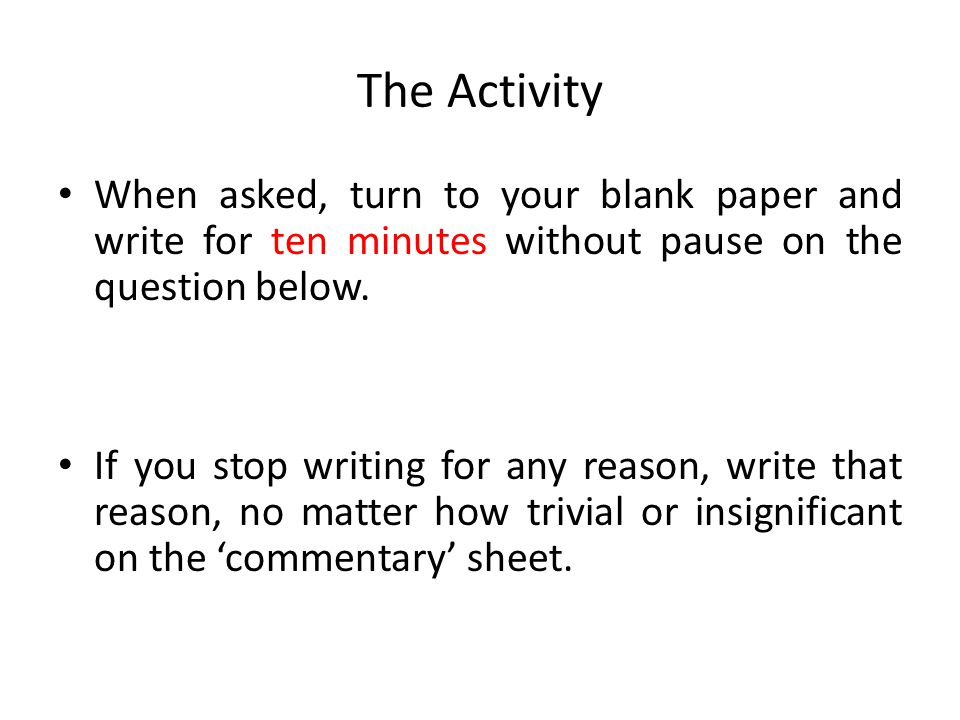 The Activity When asked, turn to your blank paper and write for ten minutes without pause on the question below.