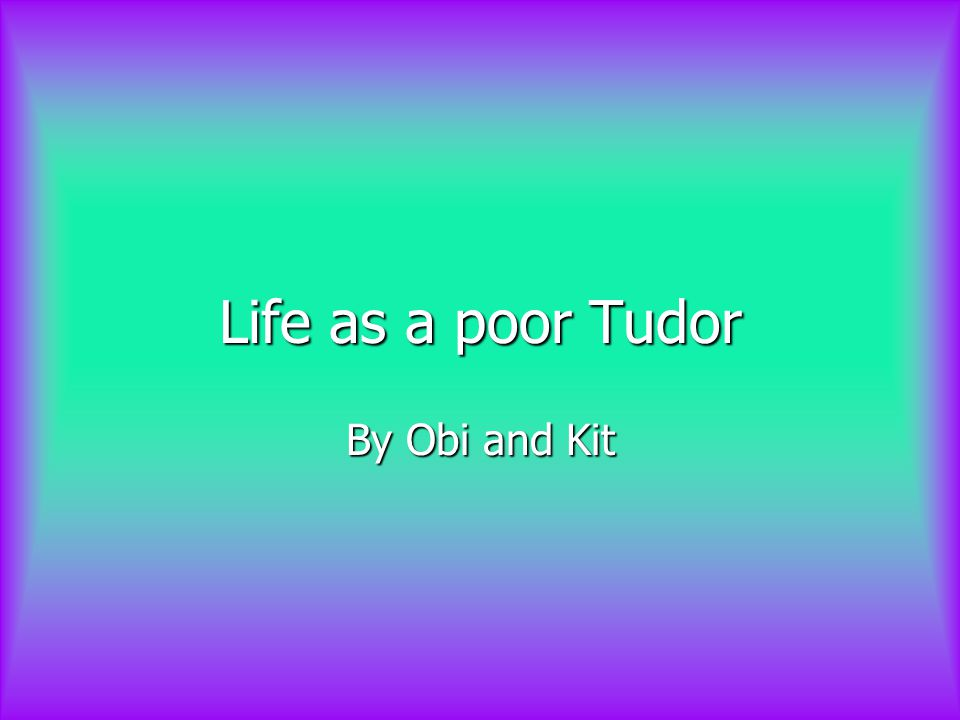 Life as a poor Tudor By Obi and Kit