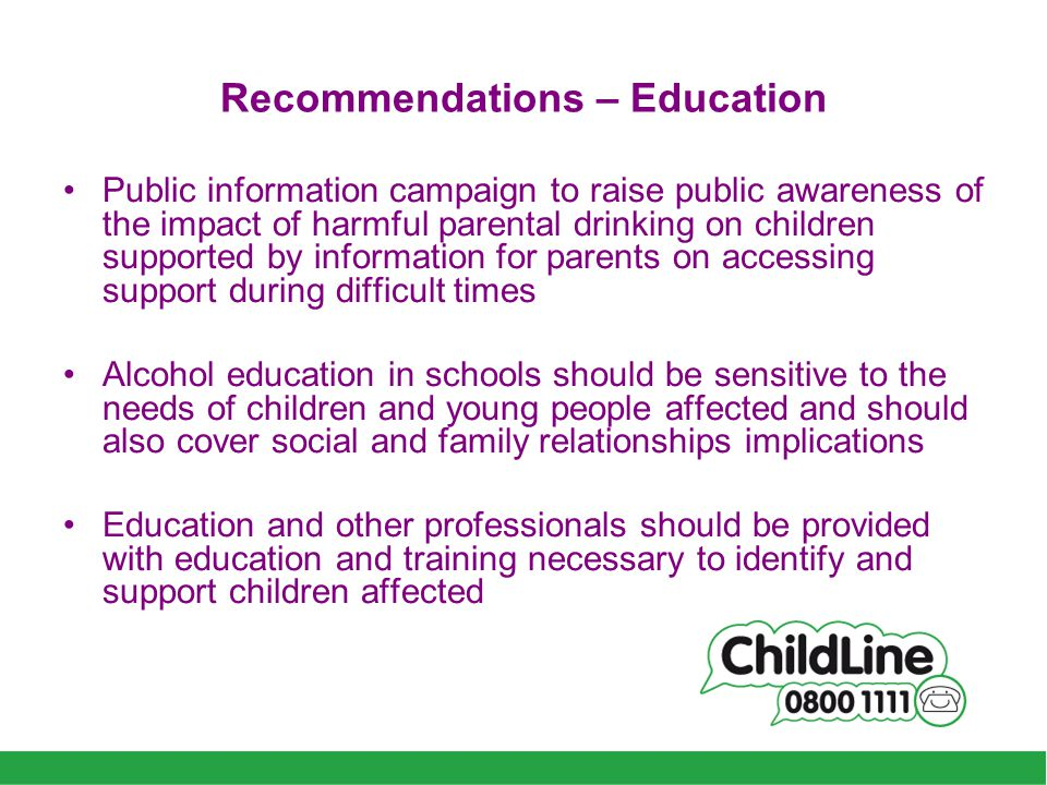 Recommendations – Education Public information campaign to raise public awareness of the impact of harmful parental drinking on children supported by information for parents on accessing support during difficult times Alcohol education in schools should be sensitive to the needs of children and young people affected and should also cover social and family relationships implications Education and other professionals should be provided with education and training necessary to identify and support children affected