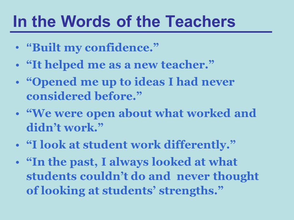 In the Words of the Teachers Built my confidence. It helped me as a new teacher. Opened me up to ideas I had never considered before. We were open about what worked and didn't work. I look at student work differently. In the past, I always looked at what students couldn't do and never thought of looking at students' strengths.