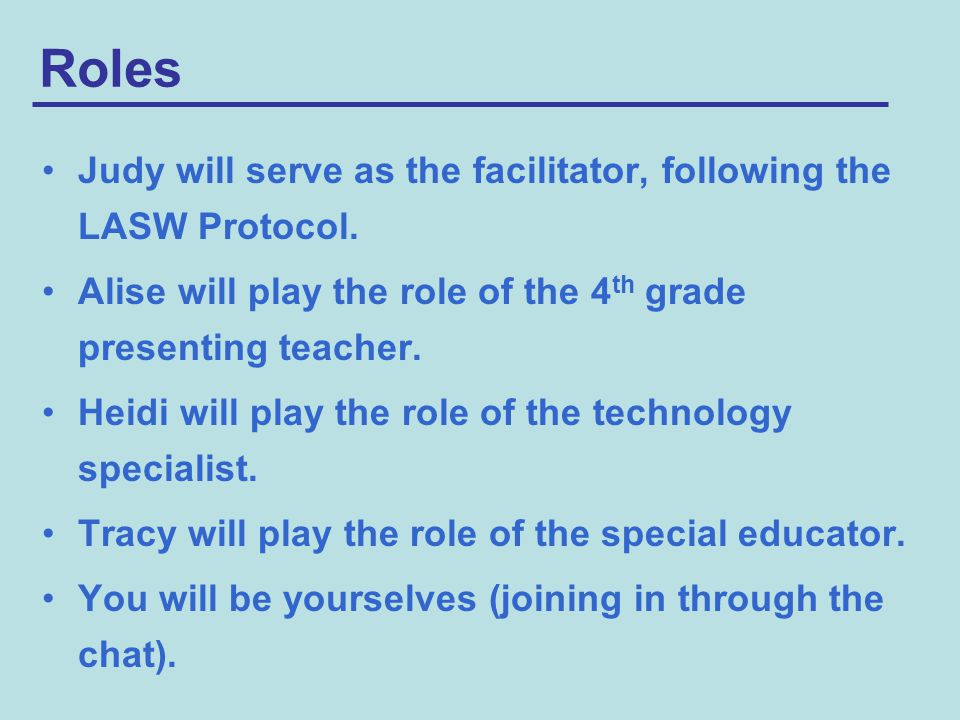 Roles Judy will serve as the facilitator, following the LASW Protocol.