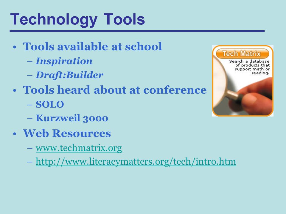 Technology Tools Tools available at school –Inspiration –Draft:Builder Tools heard about at conference –SOLO –Kurzweil 3000 Web Resources –  –