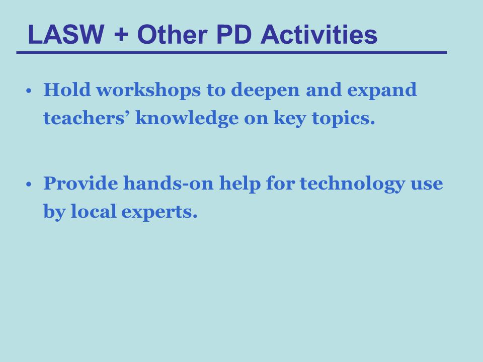 LASW + Other PD Activities Hold workshops to deepen and expand teachers' knowledge on key topics.
