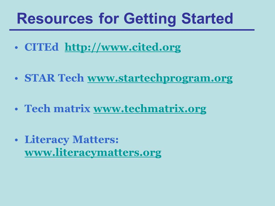 Resources for Getting Started CITEd http://www.cited.orghttp://www.cited.org STAR Tech www.startechprogram.orgwww.startechprogram.org Tech matrix www.techmatrix.orgwww.techmatrix.org Literacy Matters: www.literacymatters.org www.literacymatters.org