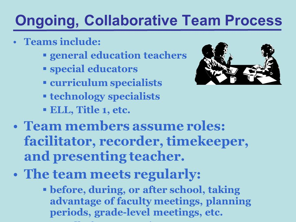 Ongoing, Collaborative Team Process Teams include:  general education teachers  special educators  curriculum specialists  technology specialists  ELL, Title 1, etc.