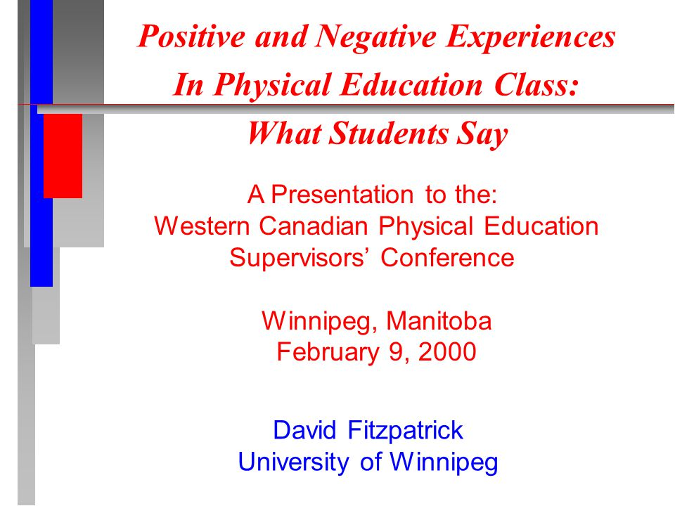Positive and Negative Experiences In Physical Education Class: What Students Say A Presentation to the: Western Canadian Physical Education Supervisors' Conference Winnipeg, Manitoba February 9, 2000 David Fitzpatrick University of Winnipeg