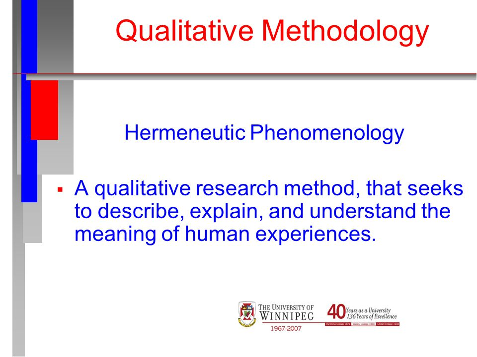Qualitative Methodology Hermeneutic Phenomenology  A qualitative research method, that seeks to describe, explain, and understand the meaning of human experiences.