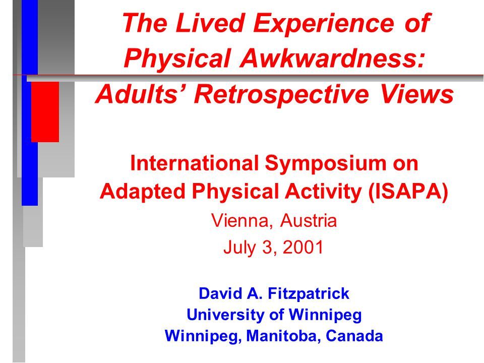 The Lived Experience of Physical Awkwardness: Adults' Retrospective Views International Symposium on Adapted Physical Activity (ISAPA) Vienna, Austria July 3, 2001 David A.
