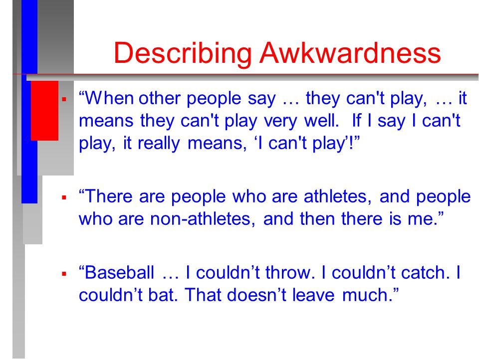 Describing Awkwardness  When other people say … they can t play, … it means they can t play very well.