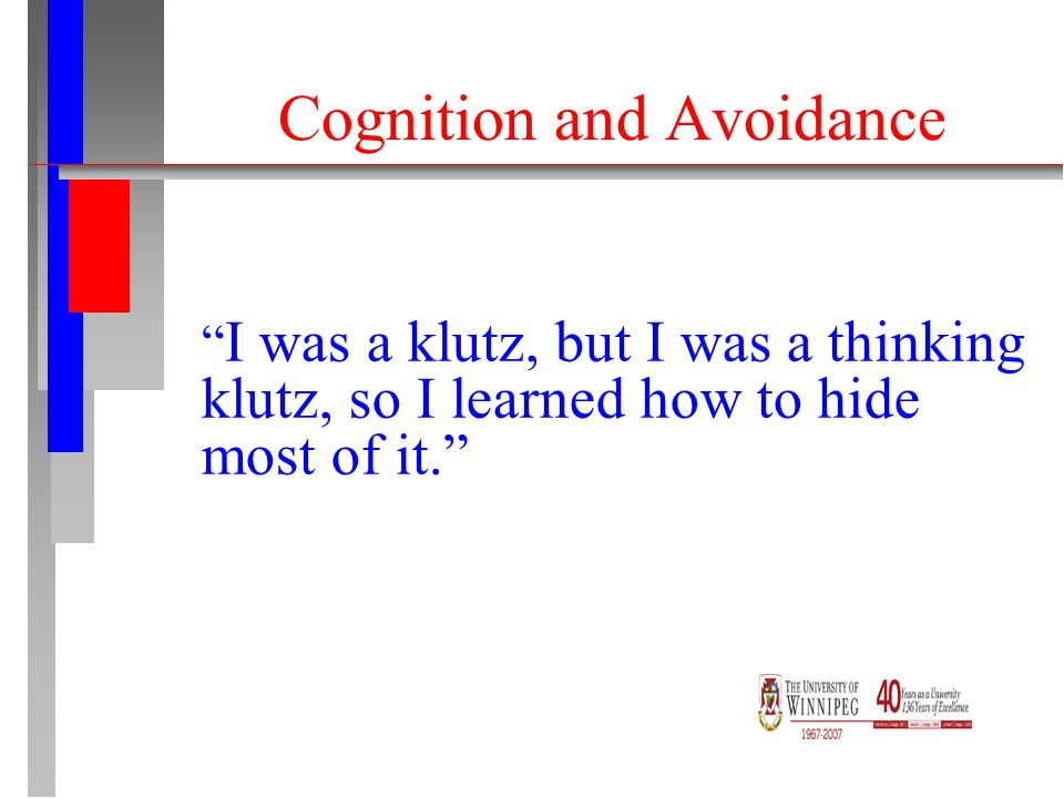 Cognition and Avoidance I was a klutz, but I was a thinking klutz, so I learned how to hide most of it.