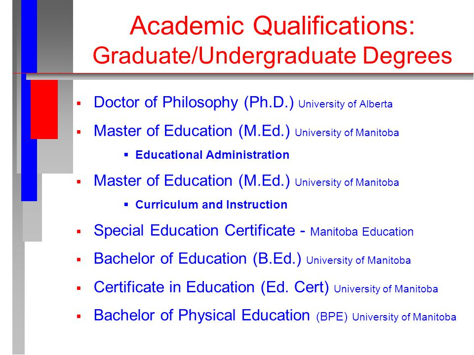 Academic Qualifications: Graduate/Undergraduate Degrees  Doctor of Philosophy (Ph.D.) University of Alberta  Master of Education (M.Ed.) University of Manitoba  Educational Administration  Master of Education (M.Ed.) University of Manitoba  Curriculum and Instruction  Special Education Certificate - Manitoba Education  Bachelor of Education (B.Ed.) University of Manitoba  Certificate in Education (Ed.