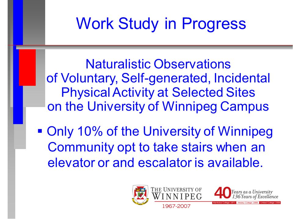Naturalistic Observations of Voluntary, Self-generated, Incidental Physical Activity at Selected Sites on the University of Winnipeg Campus Work Study in Progress  Only 10% of the University of Winnipeg Community opt to take stairs when an elevator or and escalator is available.