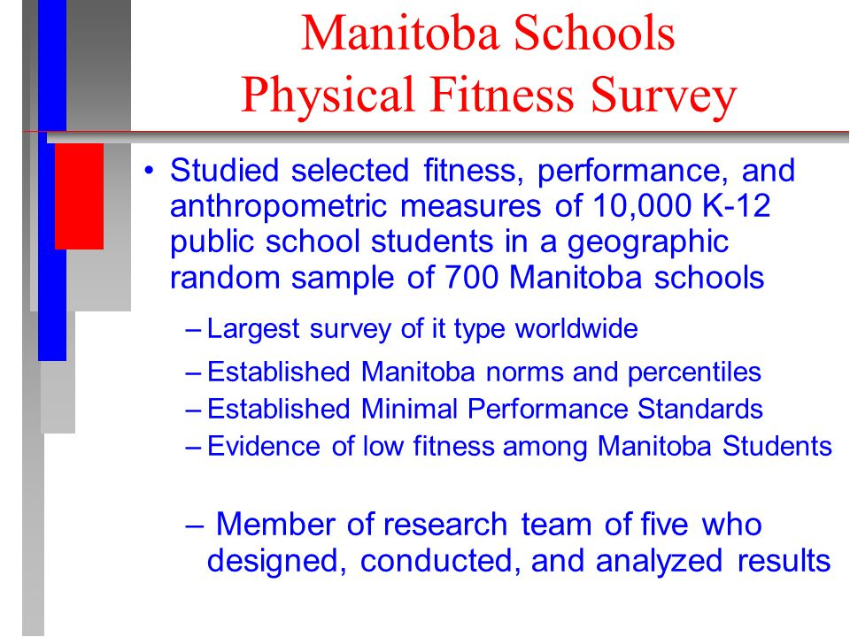 Manitoba Schools Physical Fitness Survey Studied selected fitness, performance, and anthropometric measures of 10,000 K-12 public school students in a geographic random sample of 700 Manitoba schools –Largest survey of it type worldwide –Established Manitoba norms and percentiles –Established Minimal Performance Standards –Evidence of low fitness among Manitoba Students – Member of research team of five who designed, conducted, and analyzed results
