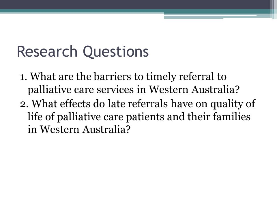 Research Questions 1. What are the barriers to timely referral to palliative care services in Western Australia? 2. What effects do late referrals hav