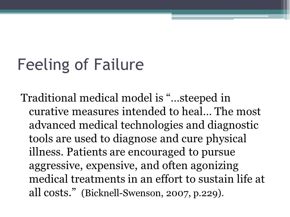 Feeling of Failure Traditional medical model is …steeped in curative measures intended to heal… The most advanced medical technologies and diagnostic tools are used to diagnose and cure physical illness.