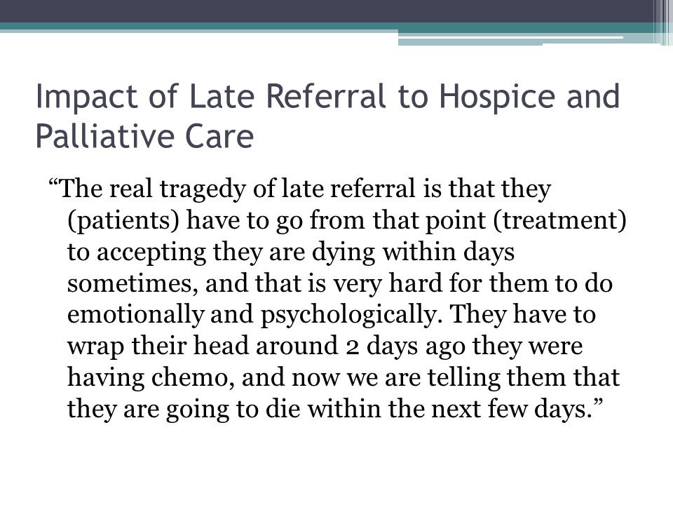 """Impact of Late Referral to Hospice and Palliative Care """"The real tragedy of late referral is that they (patients) have to go from that point (treatmen"""