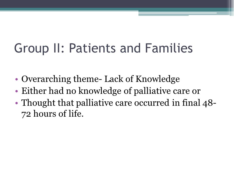 Group II: Patients and Families Overarching theme- Lack of Knowledge Either had no knowledge of palliative care or Thought that palliative care occurr