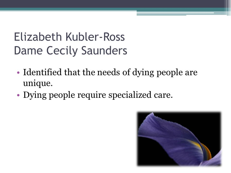 Elizabeth Kubler-Ross Dame Cecily Saunders Identified that the needs of dying people are unique. Dying people require specialized care.