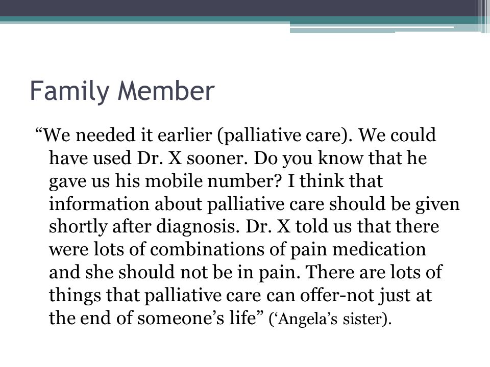 """Family Member """"We needed it earlier (palliative care). We could have used Dr. X sooner. Do you know that he gave us his mobile number? I think that in"""
