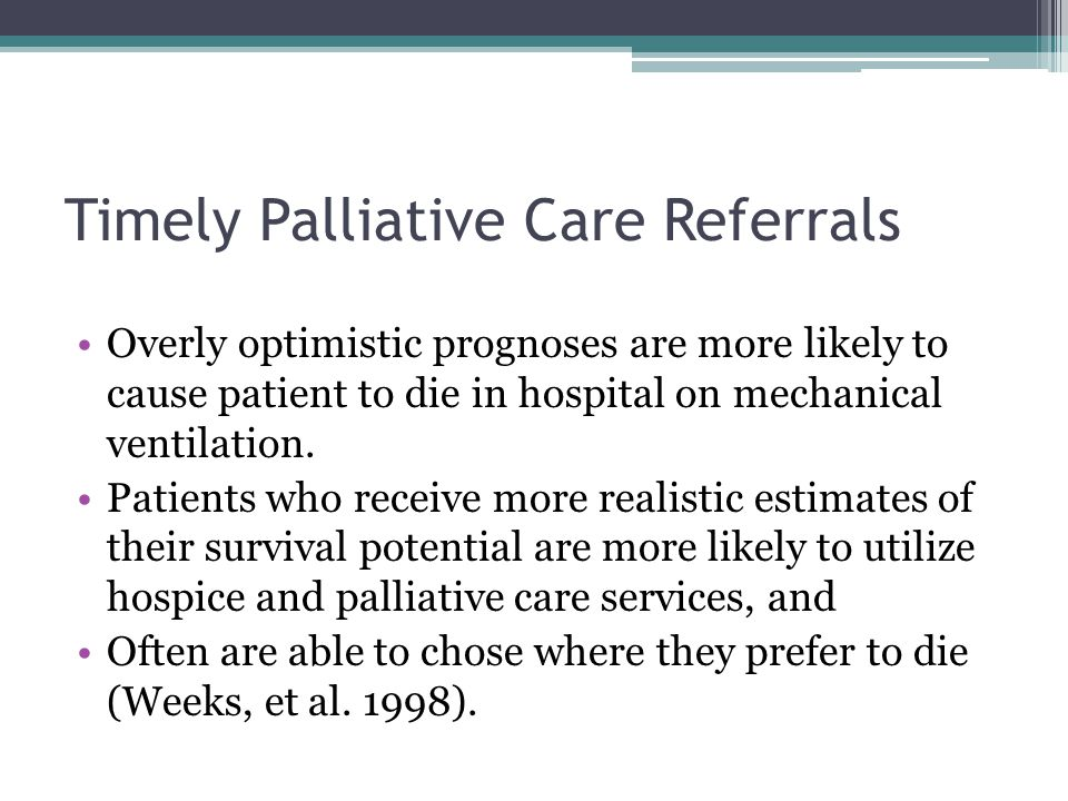 Timely Palliative Care Referrals Overly optimistic prognoses are more likely to cause patient to die in hospital on mechanical ventilation.