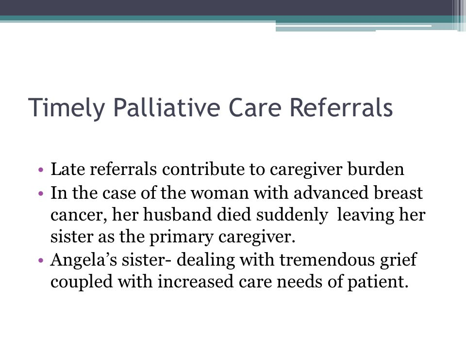 Timely Palliative Care Referrals Late referrals contribute to caregiver burden In the case of the woman with advanced breast cancer, her husband died suddenly leaving her sister as the primary caregiver.